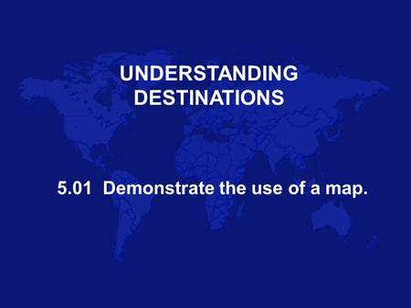 UNDERSTANDING DESTINATIONS 5.01 Demonstrate the use of a map.