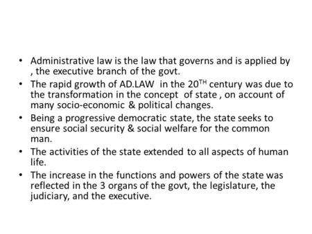 Administrative law is the law that governs and is applied by, the executive branch of the govt. The rapid growth of AD.LAW in the 20 TH century was due.