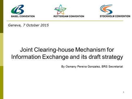 1 Joint Clearing-house Mechanism for Information Exchange and its draft strategy By Osmany Pereira Gonzalez, BRS Secretariat Geneva, 7 October 2015.
