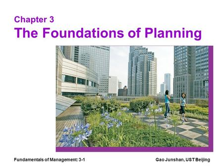 Fundamentals of Management: 3-1Gao Junshan, UST Beijing Chapter 3 The Foundations of Planning.