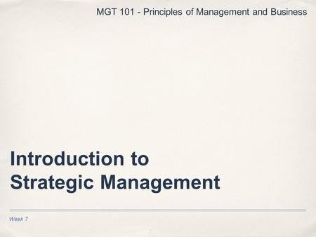 Introduction to Strategic Management Week 7 MGT 101 - Principles of Management and Business.