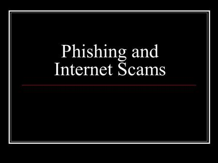 Phishing and Internet Scams. Definitions and recent statistics Why is it dangerous? Phishing techniques and identifiers Examples of phishing and scam.