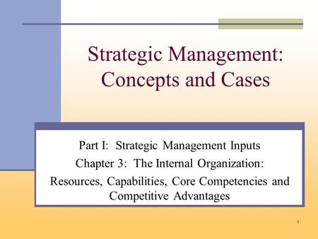 1 Strategic Management: Concepts and Cases Part I: Strategic Management Inputs Chapter 3: The Internal Organization: Resources, Capabilities, Core Competencies.