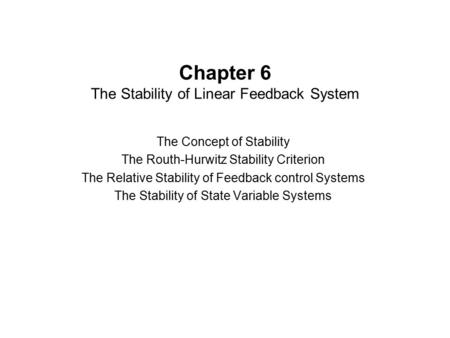 Chapter 6 The Stability of Linear Feedback System The Concept of Stability The Routh-Hurwitz Stability Criterion The Relative Stability of Feedback control.