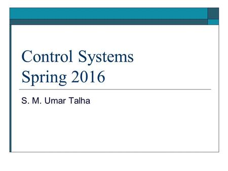 Control Systems Spring 2016 S. M. Umar Talha. Objectives  This course introduces the linear feedback control systems. This is a multidisciplinary course.