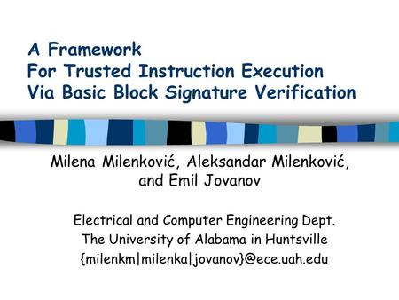 A Framework For Trusted Instruction Execution Via Basic Block Signature Verification Milena Milenković, Aleksandar Milenković, and Emil Jovanov Electrical.