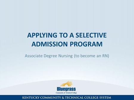 APPLYING TO A SELECTIVE ADMISSION PROGRAM Associate Degree Nursing (to become an RN)