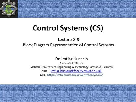 Control Systems (CS) Dr. Imtiaz Hussain Associate Professor Mehran University of Engineering & Technology Jamshoro, Pakistan