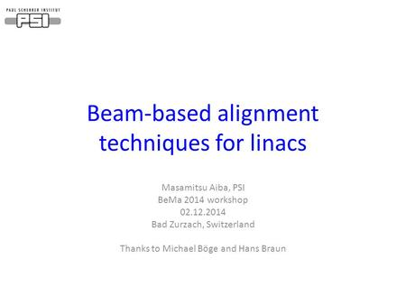 Beam-based alignment techniques for linacs Masamitsu Aiba, PSI BeMa 2014 workshop 02.12.2014 Bad Zurzach, Switzerland Thanks to Michael Böge and Hans Braun.