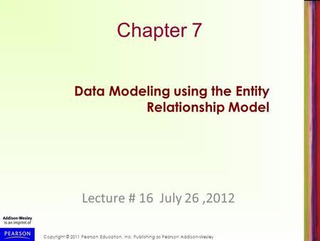Copyright © 2011 Pearson Education, Inc. Publishing as Pearson Addison-Wesley Chapter 7 Lecture # 16 July 26,2012 Data Modeling using the Entity Relationship.