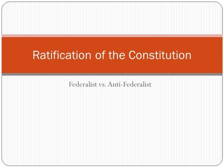 Federalist vs. Anti-Federalist Ratification of the Constitution.