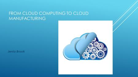 FROM CLOUD COMPUTING TO CLOUD MANUFACTURING Jenia Brook.