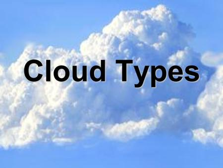 Cloud Types. What are clouds? A cloud is made up of tiny water droplets and/or ice crystals, a snowflake is a collection of many ice crystals, and rain.