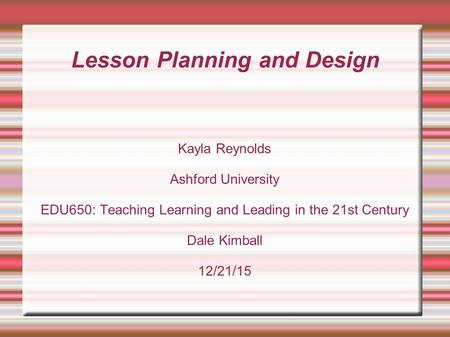 Lesson Planning and Design Kayla Reynolds Ashford University EDU650: Teaching Learning and Leading in the 21st Century Dale Kimball 12/21/15.