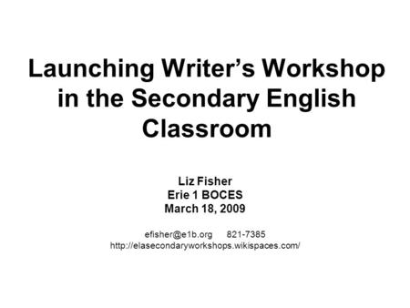 Launching Writer's Workshop in the Secondary English Classroom Liz Fisher Erie 1 BOCES March 18, 2009