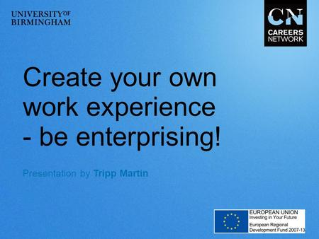 Create your own work experience - be enterprising! Presentation by Tripp Martin.