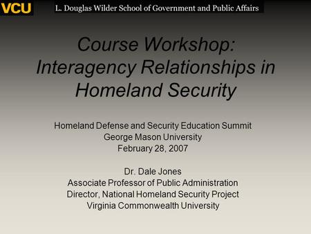 Course Workshop: Interagency Relationships in Homeland Security Homeland Defense and Security Education Summit George Mason University February 28, 2007.
