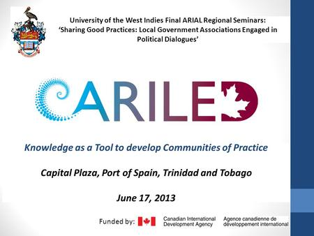 Knowledge as a Tool to develop Communities of Practice Capital Plaza, Port of Spain, Trinidad and Tobago June 17, 2013 Funded by: University of the West.