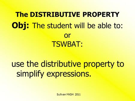 The DISTRIBUTIVE PROPERTY Obj: The student will be able to: or TSWBAT: use the distributive property to simplify expressions. Sullivan MKSH 2011.