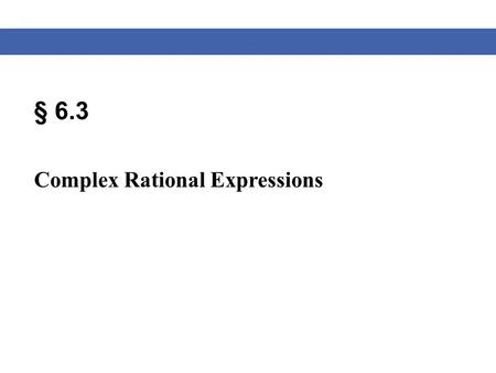 § 6.3 Complex Rational Expressions. Blitzer, Algebra for College Students, 6e – Slide #2 Section 6.3 Simplifying Complex Fractions Complex rational expressions,