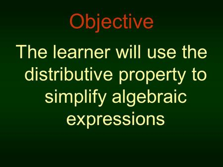 Objective The learner will use the distributive property to simplify algebraic expressions.