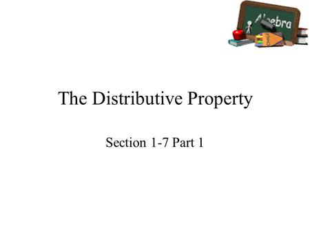 The Distributive Property Section 1-7 Part 1. Goals Goal To use the Distributive Property to simplify expressions. Rubric Level 1 – Know the goals. Level.