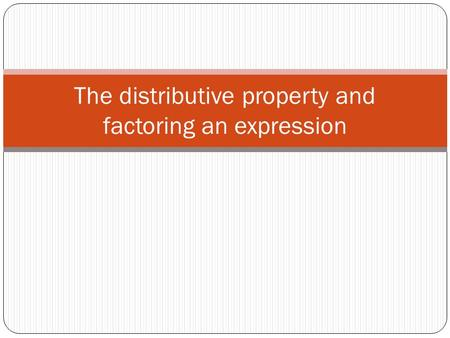 The distributive property and factoring an expression.