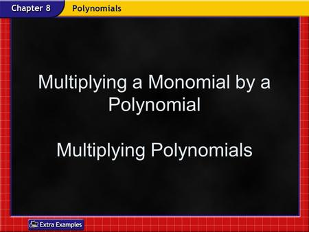 Multiplying a Monomial by a Polynomial Multiplying Polynomials.