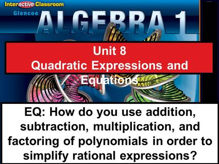 Splash Screen Unit 8 Quadratic Expressions and Equations EQ: How do you use addition, subtraction, multiplication, and factoring of polynomials in order.