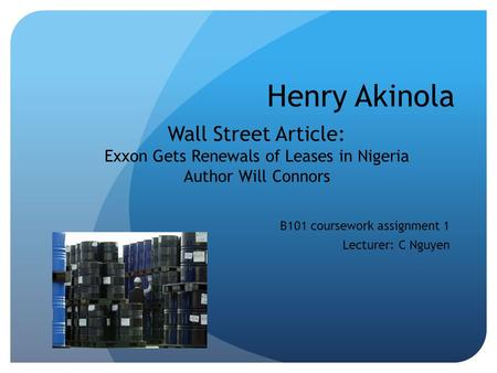 Henry Akinola B101 coursework assignment 1 Lecturer: C Nguyen Wall Street Article: Exxon Gets Renewals of Leases in Nigeria Author Will Connors.