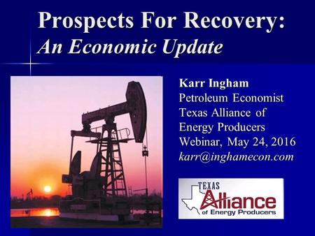 Prospects For Recovery: An Economic Update Karr Ingham Petroleum Economist Texas Alliance of Energy Producers Webinar, May 24, 2016