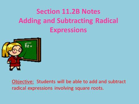 Section 11.2B Notes Adding and Subtracting Radical Expressions Objective: Students will be able to add and subtract radical expressions involving square.