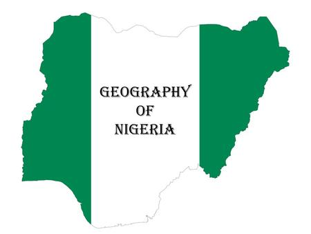 GEOGRAPHY OF NIGERIA. Nigeria is a country in West Africa The capital of Nigeria is Abuja Nigeria has 36 states Nigerian currency is Naira and kobo.