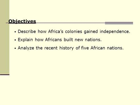 Describe how Africa's colonies gained independence. Explain how Africans built new nations. Analyze the recent history of five African nations. Objectives.