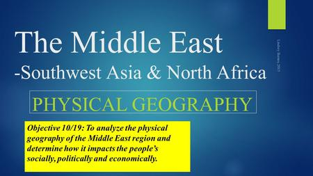 The Middle East -Southwest Asia & North Africa PHYSICAL GEOGRAPHY Lindsey Barnes, 2015 Objective 10/19: To analyze the physical geography of the Middle.