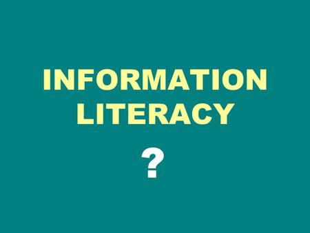 INFORMATION LITERACY ?. INFORMATION LITERATE A person must be able to recognize when information is needed and have the ability to locate, evaluate, and.