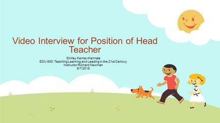 Video Interview for Position of Head Teacher Shirley Kerner-Harmala EDU 650: Teaching Learning and Leading in the 21st Century Instructor Richard Newman.
