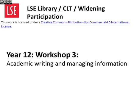 Year 12: Workshop 3: Academic writing and managing information LSE Library / CLT / Widening Participation This work is licensed under a Creative Commons.