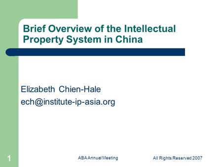 ABA Annual Meeting All Rights Reserved 2007 1 Brief Overview of the Intellectual Property System in China Elizabeth Chien-Hale