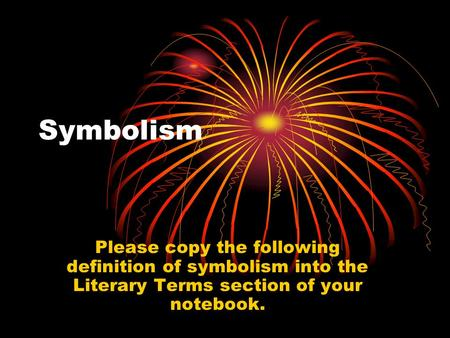Symbolism Please copy the following definition of symbolism into the Literary Terms section of your notebook.