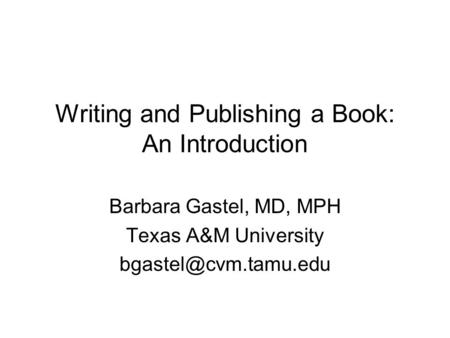 Writing and Publishing a Book: An Introduction Barbara Gastel, MD, MPH Texas A&M University