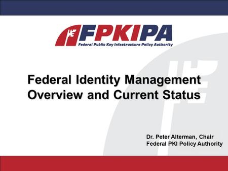 Federal Identity Management Overview and Current Status Dr. Peter Alterman, Chair Federal PKI Policy Authority.