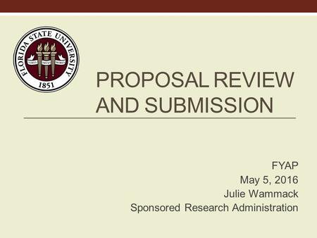 PROPOSAL REVIEW AND SUBMISSION FYAP May 5, 2016 Julie Wammack Sponsored Research Administration.