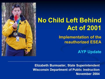 Elizabeth Burmaster, State Superintendent Wisconsin Department of Public Instruction November 2004 No Child Left Behind Act of 2001 Implementation of the.