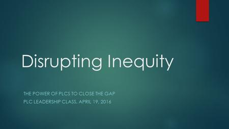 Disrupting Inequity THE POWER OF PLCS TO CLOSE THE GAP PLC LEADERSHIP CLASS, APRIL 19, 2016.