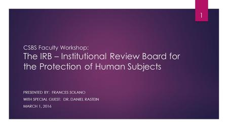 CSBS Faculty Workshop: The IRB – Institutional Review Board for the Protection of Human Subjects PRESENTED BY: FRANCES SOLANO WITH SPECIAL GUEST: DR. DANIEL.