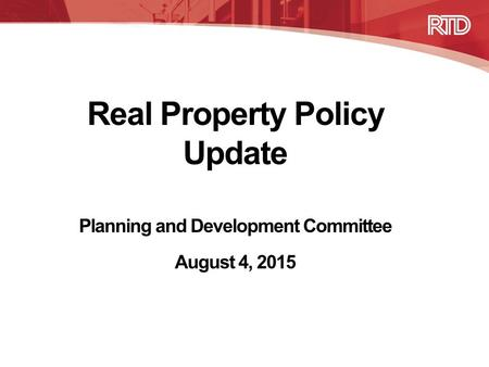Real Property Policy Update Planning and Development Committee August 4, 2015.