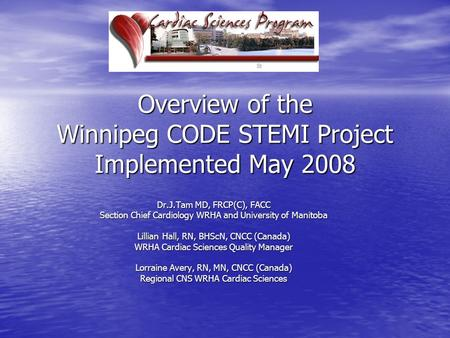 Overview of the Winnipeg CODE STEMI Project Implemented May 2008 Dr.J.Tam MD, FRCP(C), FACC Section Chief Cardiology WRHA and University of Manitoba Lillian.