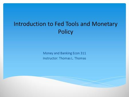 Introduction to Fed Tools and Monetary Policy Money and Banking Econ 311 Instructor: Thomas L. Thomas.
