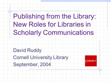 Publishing from the Library: New Roles for Libraries in Scholarly Communications David Ruddy Cornell University Library September, 2004.